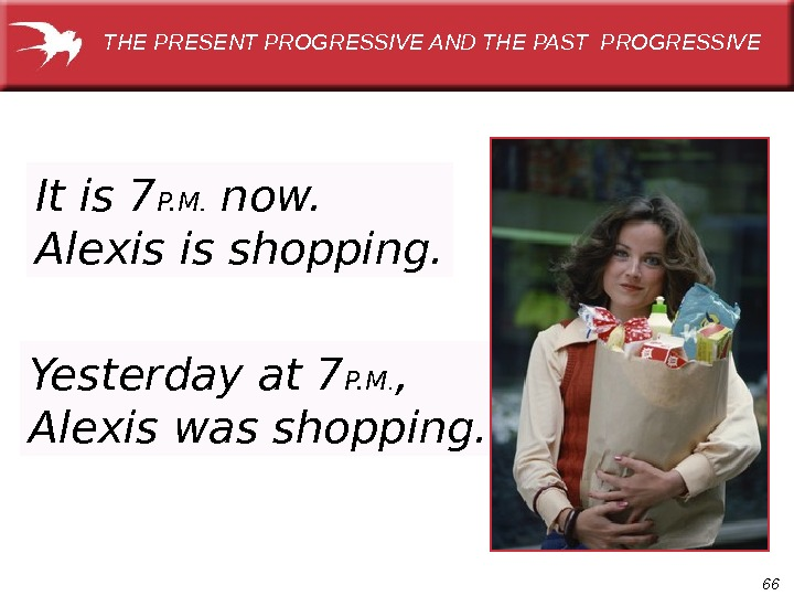 66 It is 7 P. M.  now.  Alexis is shopping. THE PRESENT PROGRESSIVE AND