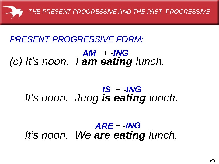 68(c) It's noon.  I am eating lunch. PRESENT  PROGRESSIVE FORM: AM IS  It's