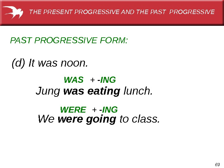 69(d) It was noon. PAST  PROGRESSIVE FORM: WAS WEREJung was eating lunch. + - ING