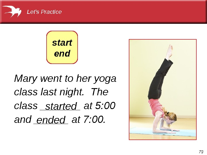 73 Mary went to her yoga class last night.  The class _______ at 5: 00