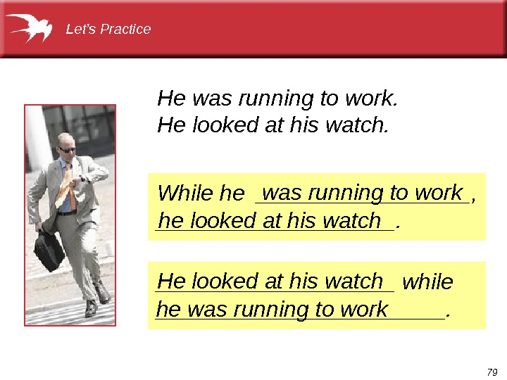 79 While he _________,  __________. He was running to work. He looked at his watch.