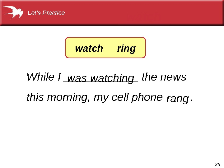 83 While I ______ the news this morning, my cell phone ____. was watching watch rang.