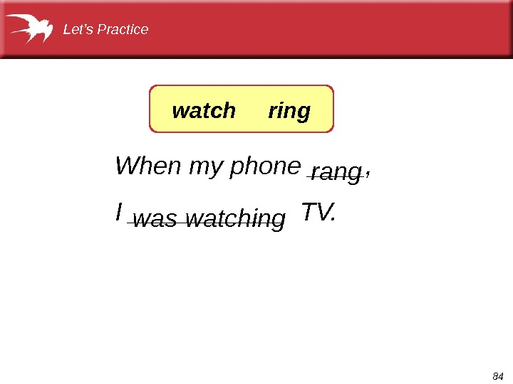 84 When my phone ____, I ______ TV.     was watching rang. Let's
