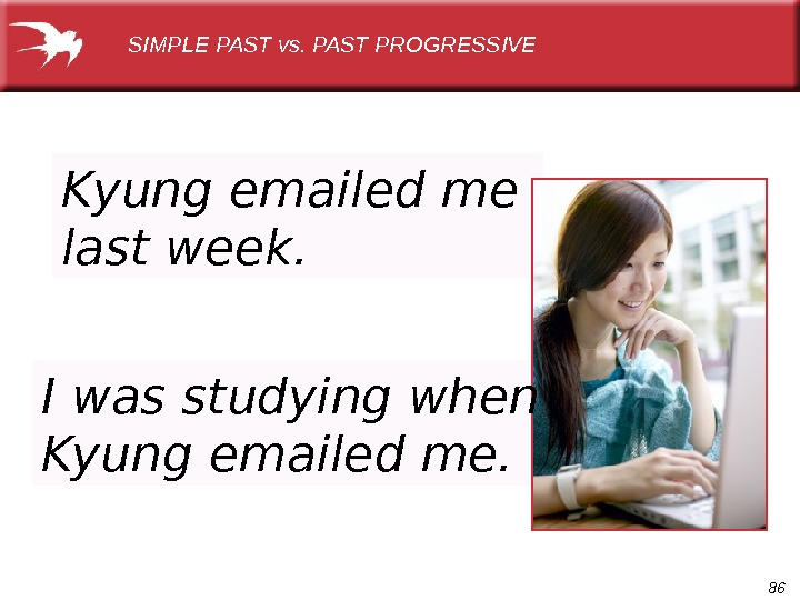 86 Kyung emailed me last week. SIMPLE PAST vs. PAST PROGRESSIVE I was studying when Kyung