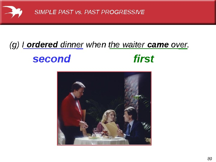 89(g) I ordered  dinner when the waiter came over. first. SIMPLE PAST vs. PAST PROGRESSIVE