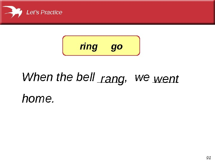 91 When the bell ____,  we ____ home. wentrang. Let's Practice ring go