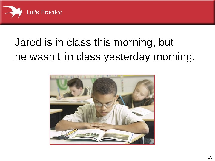 15____ in class yesterday morning. Jared is in class this morning, but he wasn't Let's Practice