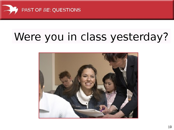 19 Were you in class yesterday? PAST OF BE : QUESTIONS