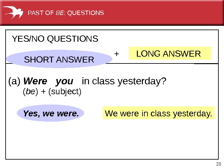 20 We were in class yesterday. +  LONG ANSWERYES/NO QUESTIONS (a) Were  you