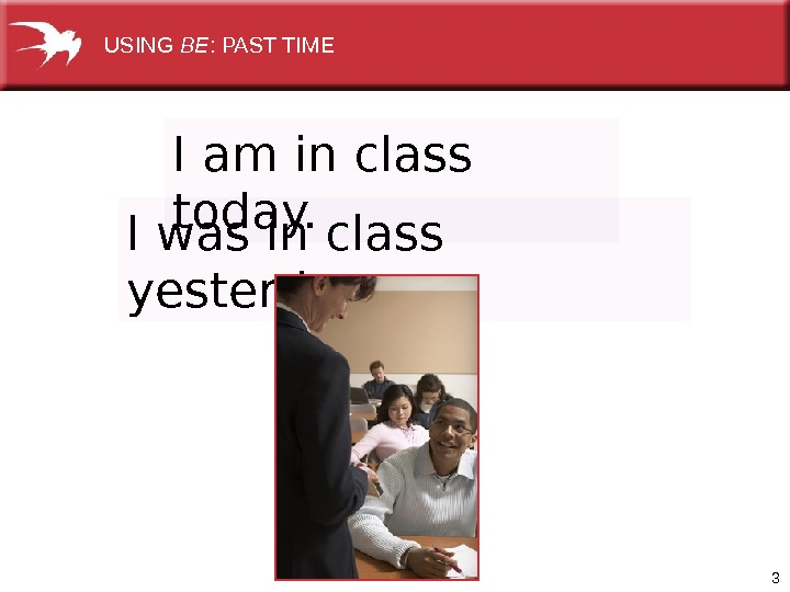 3 I am in class today. I was in class yesterday.  USING BE : PAST