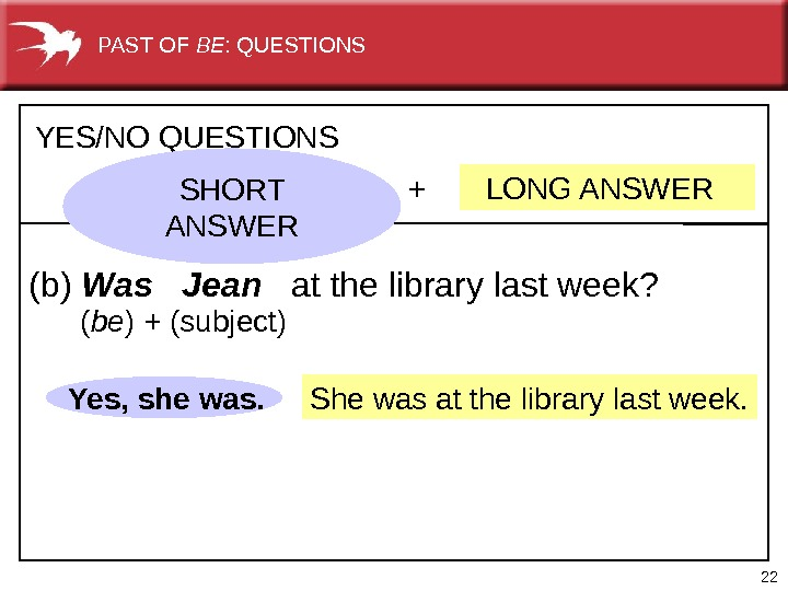 22 She was at the library last week. +  LONG ANSWERYES/NO QUESTIONS (b) Was