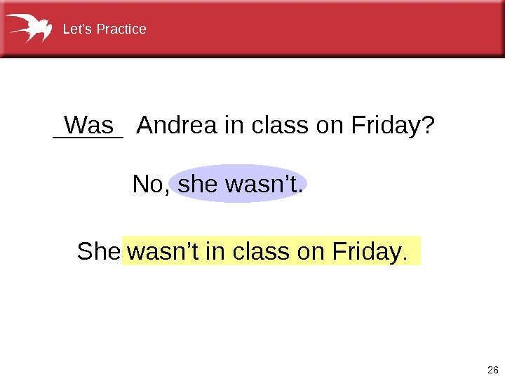 26 No,    she wasn't.  _____ Andrea in class on Friday? Was She