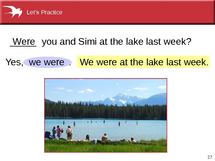 27 We were at the lake last week. Yes,   .  _____ you and