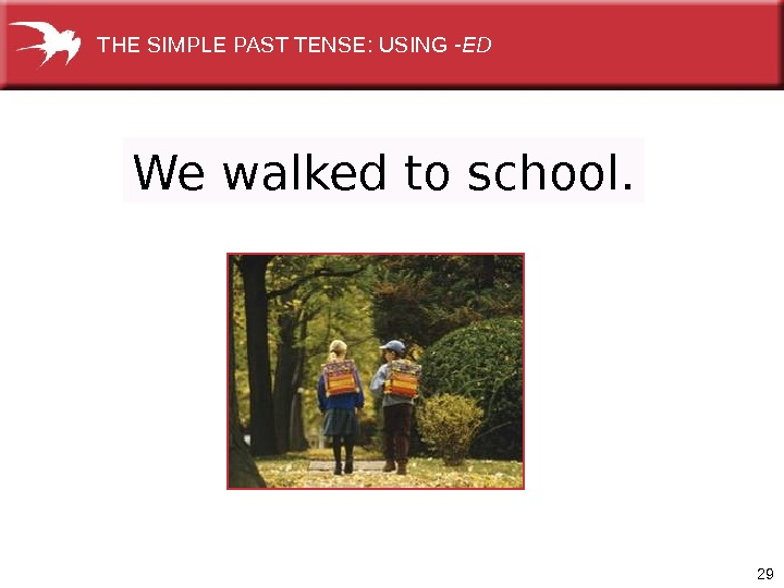 29 We walked to school. THE SIMPLE PAST TENSE: USING -ED