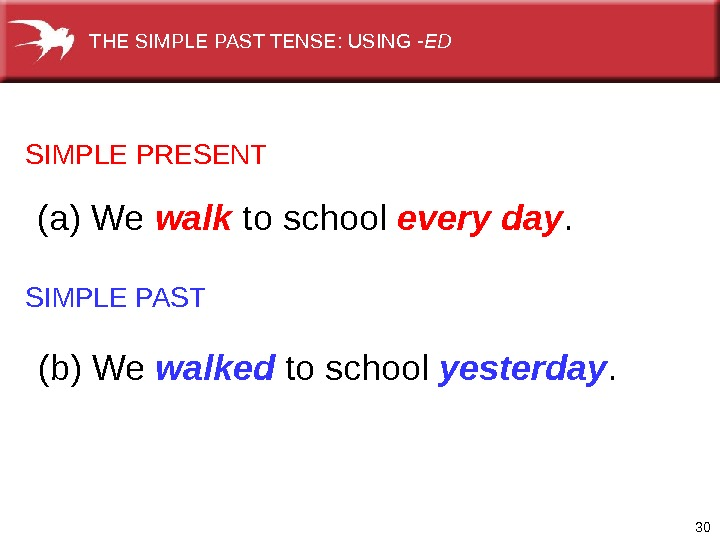 30 SIMPLE PRESENT SIMPLE PAST (a) We walk to school every day. (b) We walked to