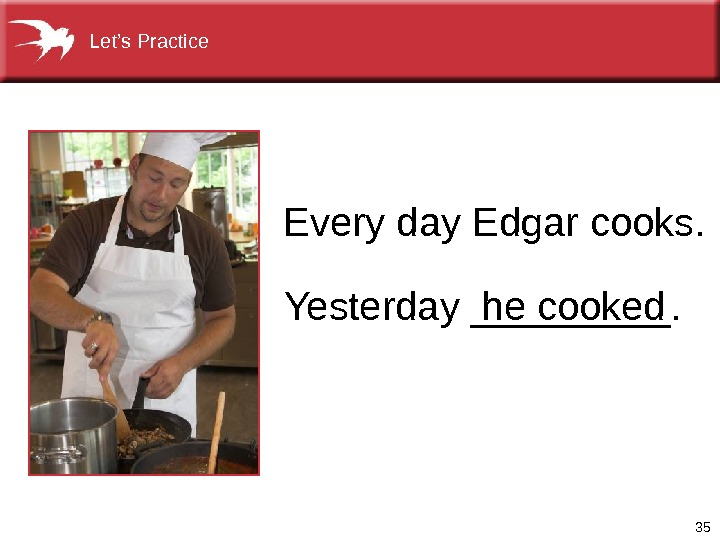 35 Yesterday _____.  he cooked. Every day Edgar cooks. Let's Practice