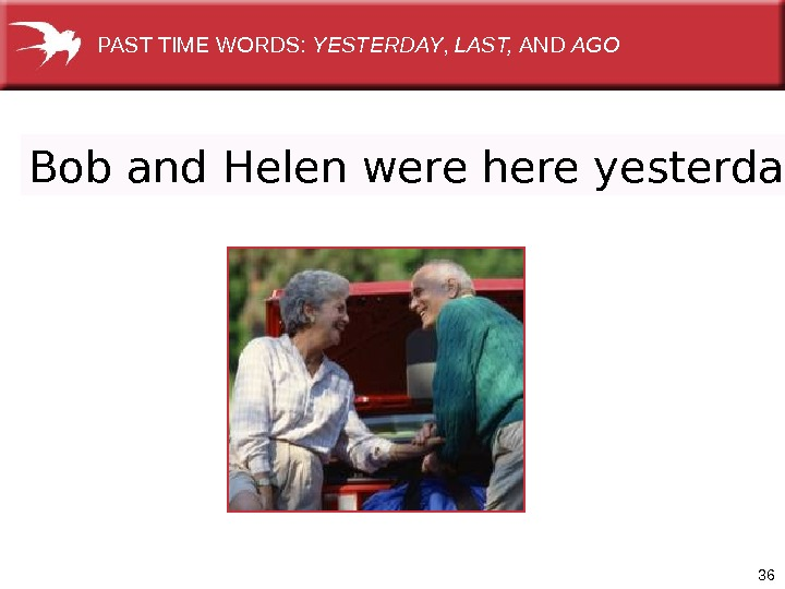36 Bob and Helen were here yesterday. PAST TIME WORDS:  YESTERDAY ,  LAST,