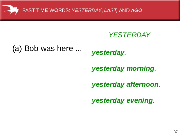 37 YESTERDAY (a) Bob was here. . . yesterday morning. yesterday afternoon. yesterday evening. PAST TIME