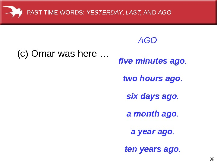 39  (c) Omar was here … AGO five minutes ago. two hours ago. six days