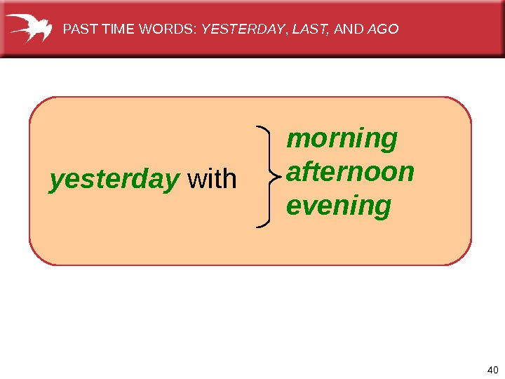 40  morning afternoon eveningyesterday  with. PAST TIME WORDS:  YESTERDAY ,  LAST,