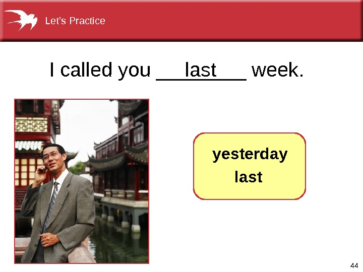 44 I called you ____ week. last   yesterday  last. Let's Practice