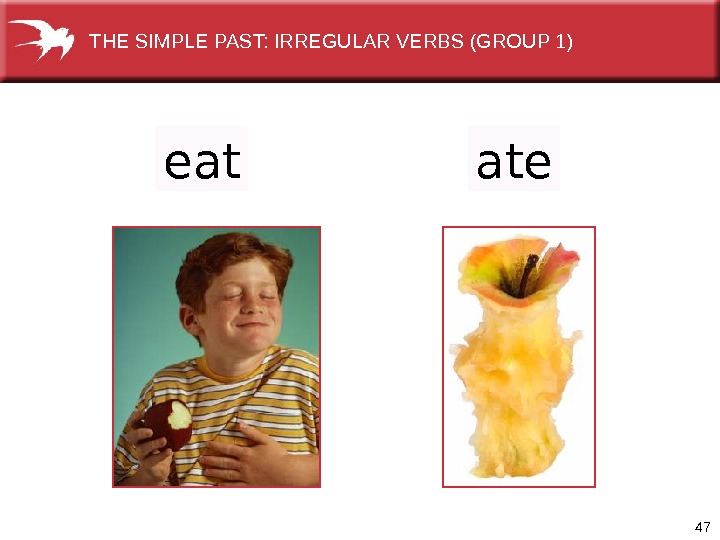 47 eat ate. THE SIMPLE PAST: IRREGULAR VERBS (GROUP 1)