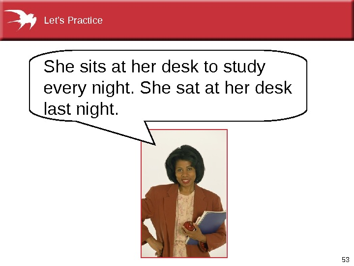 53 She sits at her desk to study every night. She sat at her desk last