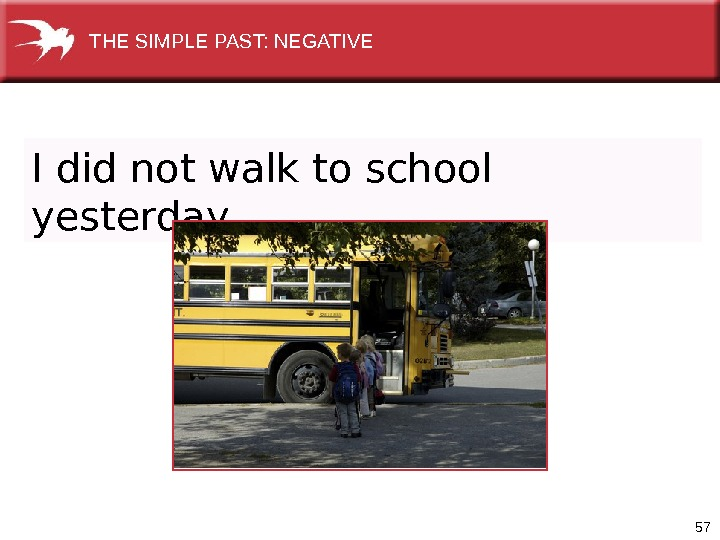 57 I did not walk to school yesterday. THE SIMPLE PAST: NEGATIVE