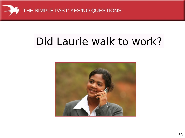 63 Did Laurie walk to work? THE SIMPLE PAST: YES/NO QUESTIONS