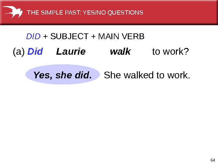 64 DID  +  SUBJECT + MAIN VERB (a) Did  Laurie  walk