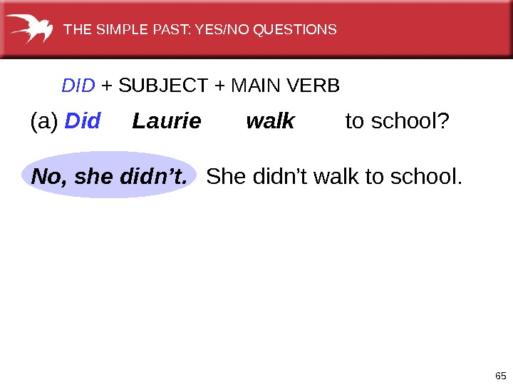 65 DID  +  SUBJECT + MAIN VERB (a) Did  Laurie   walk