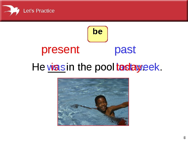 8 He ___ in the pool   was last week. is today. present past