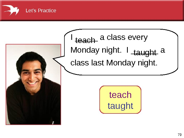 79  Let's Practice I _____ a class every Monday night.  I ______ a class