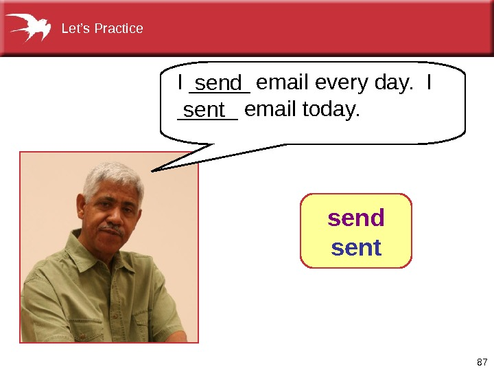 87 I _____ email every day.  I _____ email today. send sent  Let's Practice