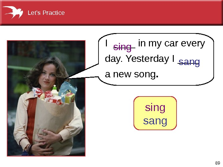 89 I ____ in my car every day. Yesterday I ____ a new song. sing sang