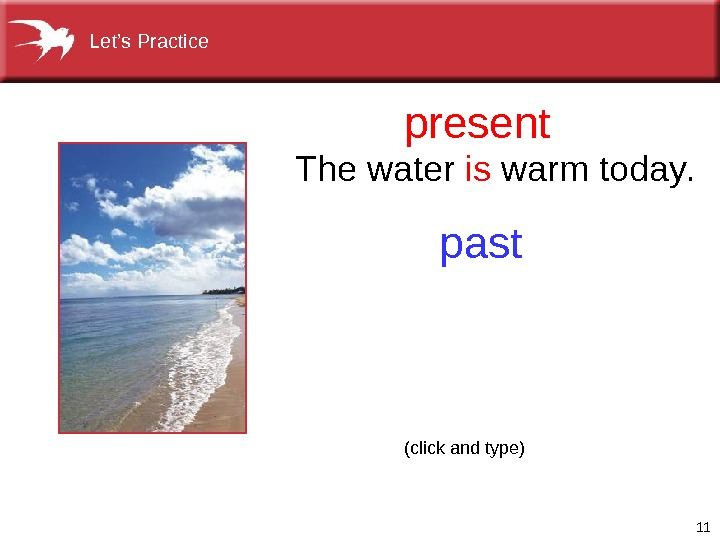 11 present past. The water is warm today. (click and type)Let's Practice
