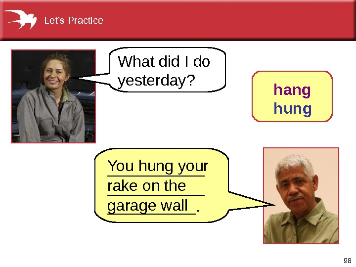 98 What did I do yesterday? You hung your rake on the garage wall hang hung