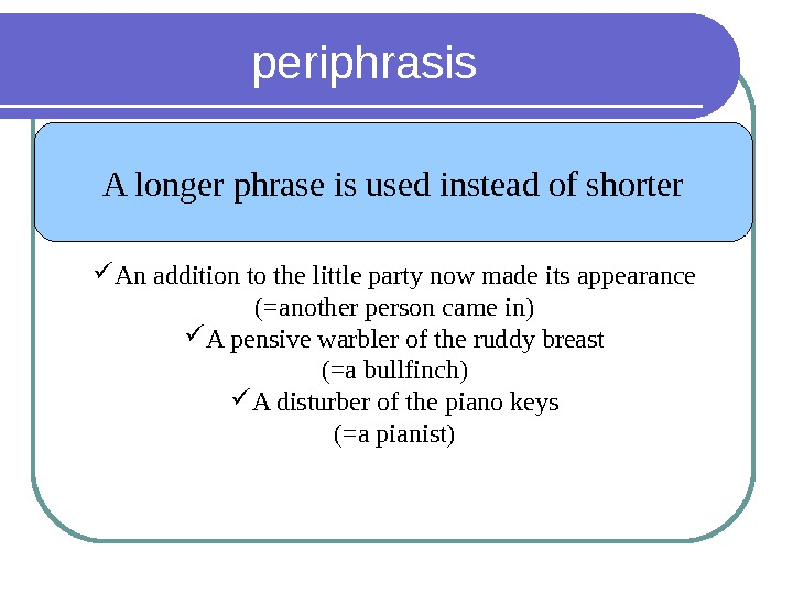 periphrasis A longer phrase is used instead of shorter An addition to the little party now