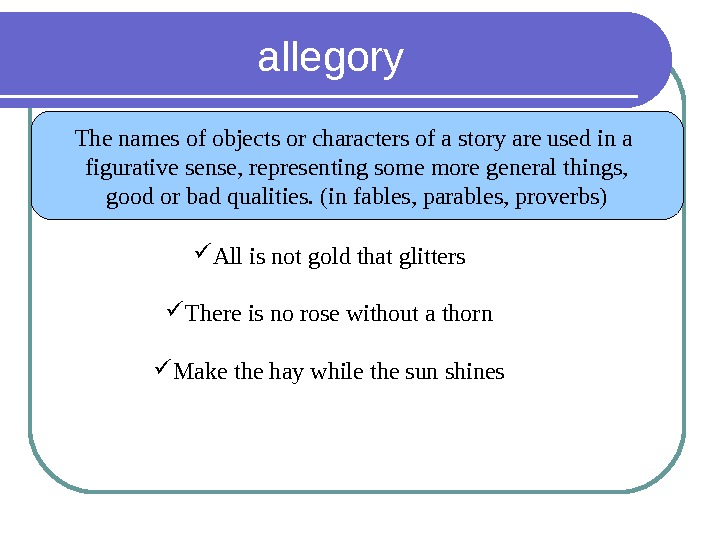 allegory The names of objects or characters of a story are used in a figurative sense,