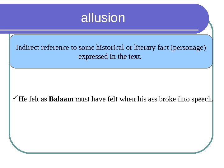 allusion Indirect reference to some historical or literary fact (personage) expressed in the text.  He