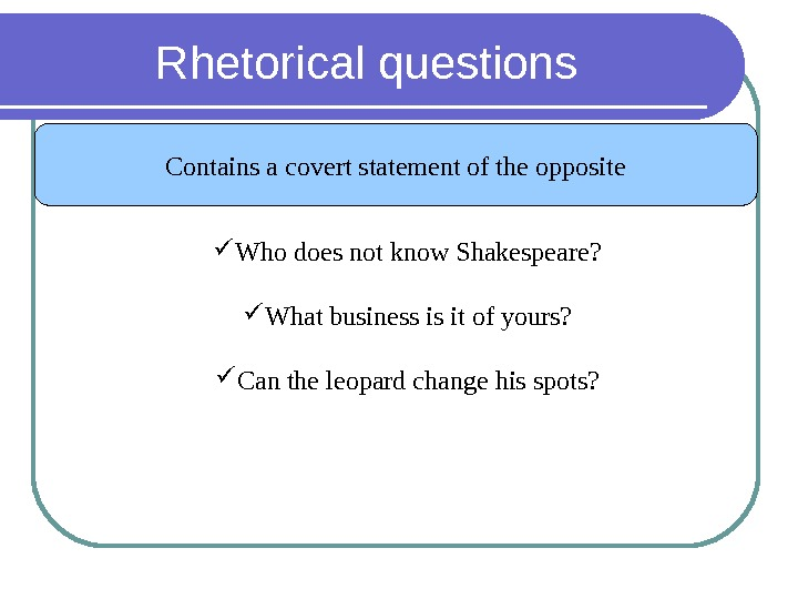 Rhetorical questions Contains a covert statement of the opposite Who does not know Shakespeare?  What