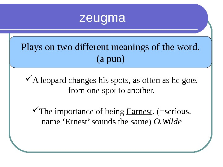 zeugma Plays on two different meanings of the word. (a pun) A leopard changes his spots,