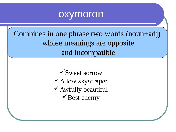 oxymoron Combines in one phrase two words (noun+adj)  whose meanings are opposite  and incompatible