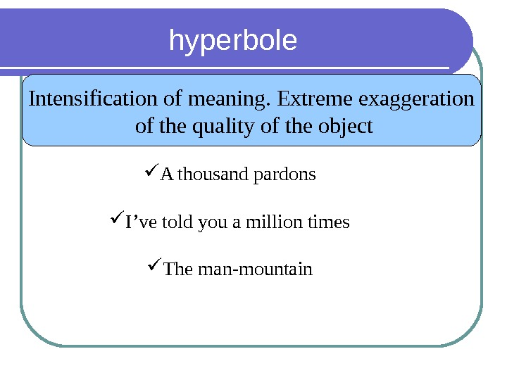 hyperbole Intensification of meaning. Extreme exaggeration  of the quality of the object A thousand pardons