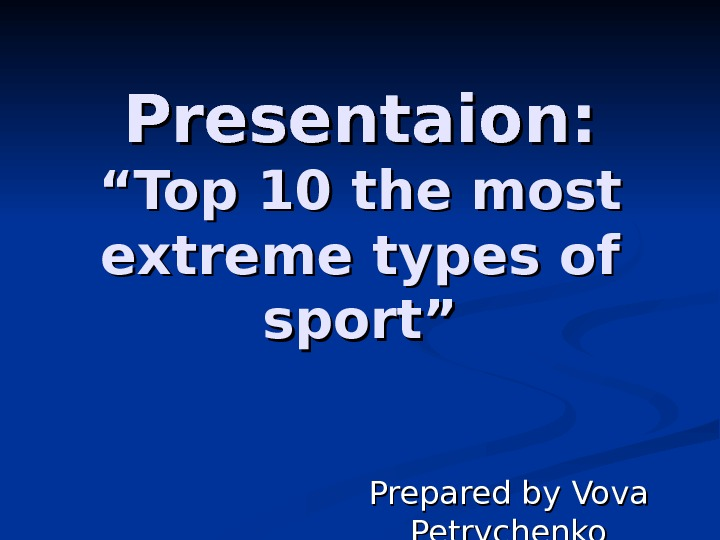 "Presentaion: ""Top 10 the most extreme types of sport"" Prepared by Vova Petrychenko"