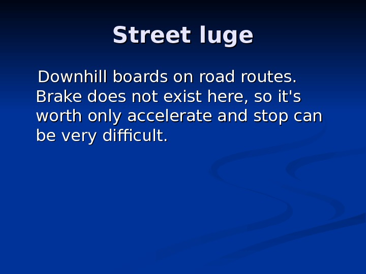 SS treet luge  Downhill boards on road routes.  Brake does not exist
