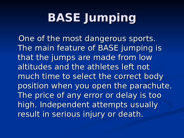 BASE Jumping  One of the most dangerous sports.  The main feature of