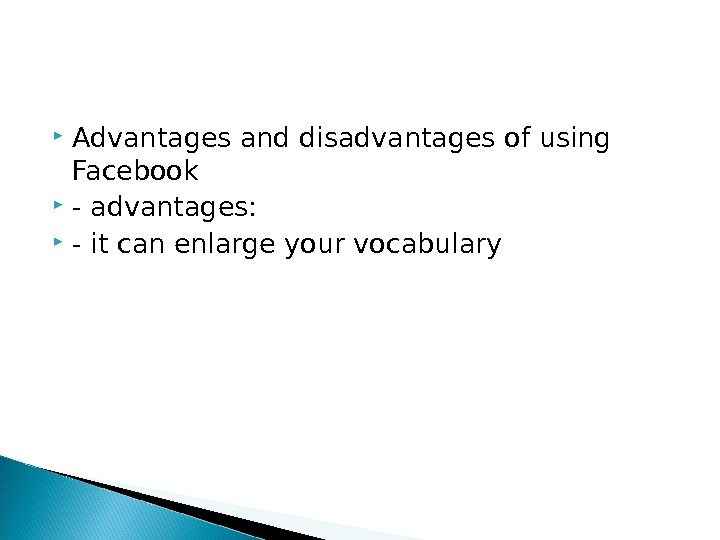 Advantages and disadvantages of using Facebook - advantages:  - it can enlarge your vocabulary