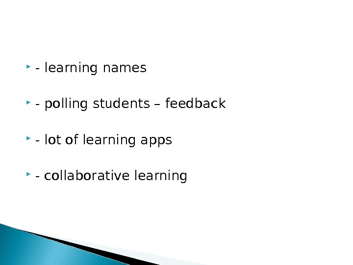 - learning names - polling students – feedback - lot of learning apps - collaborative