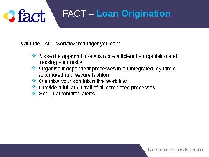 FACT – Loan Origination With the FACT workflow manager you can:  Make the approval process
